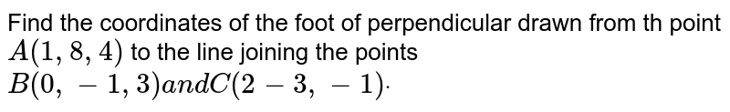 Find the coordinates of the foot of perpendicular   drawn from th point `A(1,8,4)` to the line joining the points `B(0,-1,3)a n dC(2-3,-1)dot`