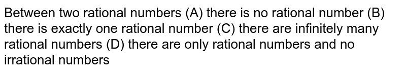 Between two rational numbers (A) there is no rational number (B) there is exactly one rational number (C) there are infinitely many rational numbers (D) there are only rational numbers and no irrational numbers