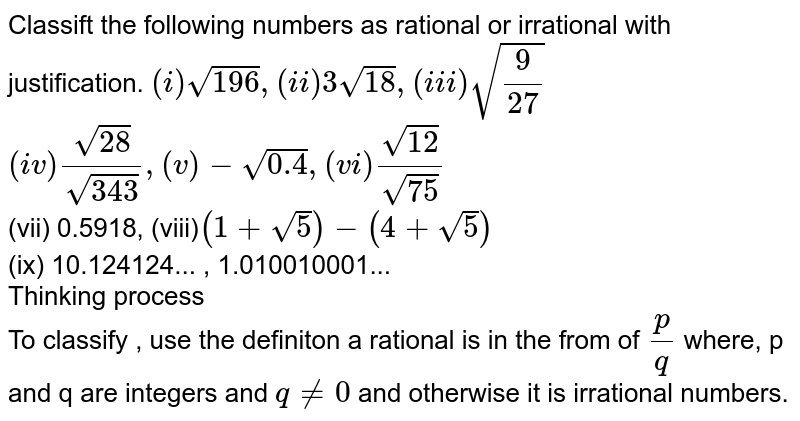 Classift the following numbers as rational or irrational with justification.   `(i)sqrt196 , (ii)3sqrt(18), (iii)sqrt(9/27)` <br> `(iv) sqrt28/sqrt343,  (v) -sqrt(0.4), (vi) sqrt12/sqrt75` <br> (vii) 0.5918, (viii)`(1 + sqrt5)-(4+sqrt5)` <br> (ix) 10.124124... , 1.010010001... <br> Thinking process <br> To classify , use the definiton a rational is in the from of `p/q` where, p and q are integers and `q ne 0` and otherwise it is irrational numbers.