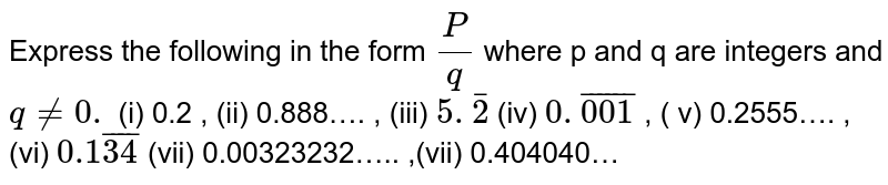 Express the following in the form `P/q` where p and q are integers and `q ne 0.`  (i) 0.2 ,   (ii) 0.888…. ,   (iii) `5.bar2`  (iv) `0. bar(001)` ,  ( v) 0.2555….  ,(vi) `0.1bar(34)`  (vii) 0.00323232….. ,(vii) 0.404040…