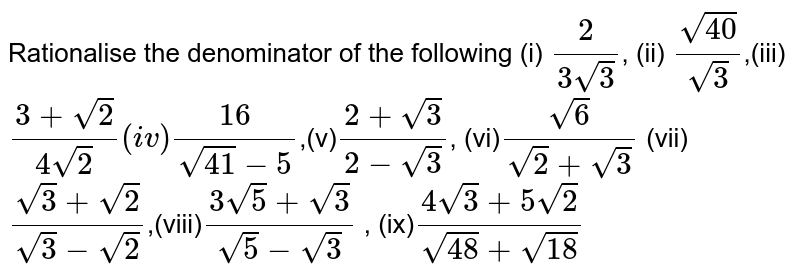 Rationalise the denominator of the following  (i) `2/(3sqrt3)`, (ii) `sqrt40/sqrt3`,(iii)`(3+sqrt2)/(4sqrt2)``(iv) 16/(sqrt41-5)`,(v)`(2+sqrt3)/(2-sqrt3)`, (vi)`sqrt6/(sqrt2+sqrt3)`  (vii)`(sqrt3+sqrt2)/(sqrt3-sqrt2)`,(viii)`(3sqrt5+sqrt3)/(sqrt5-sqrt3)` , (ix)`(4sqrt3+5sqrt2)/(sqrt48+sqrt18)`