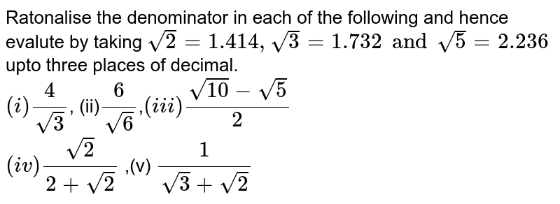 Ratonalise the denominator in each of the following and hence evalute by taking `sqrt2=1.414, sqrt3=1.732 and sqrt(5)= 2.236` upto three places of decimal.  <br> `(i)4/sqrt3`, (ii)`6/sqrt6`,`(iii)(sqrt10-sqrt5)/2` <br> `(iv)sqrt2/(2+sqrt2)` ,(v) `1/(sqrt3+sqrt2)`
