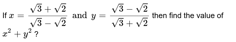 If `x=(sqrt3+sqrt2)/(sqrt3-sqrt2)andy=(sqrt3-sqrt2)/(sqrt3+sqrt2)` then  find the value of `x^(2)+y^(2)` ?