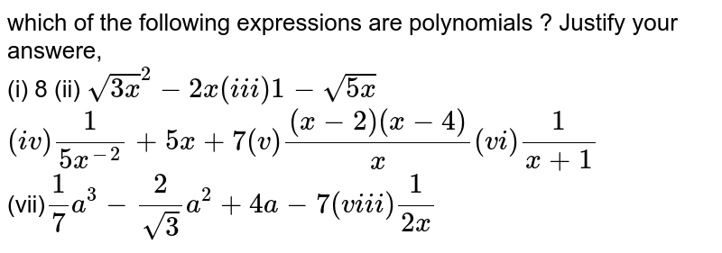 which  of the  following  expressions  are  polynomials  ? Justify  your  answere, <br> (i) 8 (ii) `sqrt(3x)^(2)-2x  (iii) 1-sqrt(5x)` <br> `(iv) (1)/(5x^(-2))+5x+7 (v)  ((x-2)(x-4))/(x) (vi) (1)/(x+1)` <br>  (vii)`  (1)/(7)a^(3)-(2)/(sqrt(3))a^(2)+4a-7  (viii) (1)/(2x)`