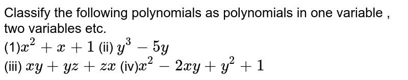 Classify the  following  polynomials  as  polynomials in one  variable  , two variables etc. <br> (1)`x^(2)+x+1` (ii) `y^(3)-5y` <br> (iii) `xy+yz+zx` (iv)`x^(2)-2xy+y^(2)+1`