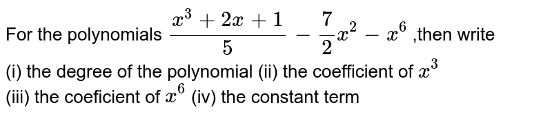 For the  polynomials  `(x^(3)+2x+1)/(5)-(7)/(2) x^(2)-x^(6)`  ,then  write <br> (i)  the  degree  of the  polynomial (ii)  the  coefficient of  `x^(3)`  <br> (iii)  the  coeficient  of  `x^(6)`  (iv)  the  constant  term