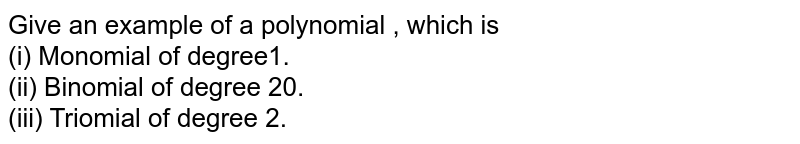 Give  an example  of a  polynomial , which  is  <br> (i)  Monomial of degree1. <br>  (ii)  Binomial of degree 20.<br> (iii)  Triomial of degree 2.