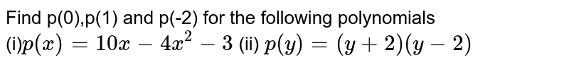 Find  p(0),p(1) and  p(-2) for the  following  polynomials   <br>  (i)`  p(x)=10x-4x^(2)-3`  (ii)  `p(y)=(y+2)(y-2)`