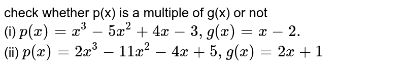 check  whether p(x)  is a multiple  of g(x)  or  not <br> (i)  `p(x)  =x^(3)-5x^(2)+4x-3,g(x) =x-2.` <br>  (ii) ` p(x)  =2x^(3)-11x^(2)-4x+5,g(x)=2x+1`