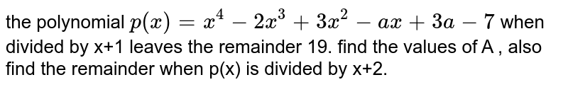 the  polynomial  `p(x)=x^(4)-2x^(3)+3x^(2)-ax+3a -7` when  divided  by  x+1  leaves  the  remainder  19. find  the  values  of  A , also  find  the  remainder  when  p(x)  is divided by x+2.