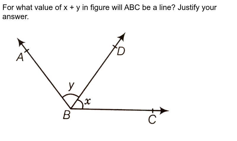 """For what value of x + y in figure will ABC be a line? Justify your answer. <br> <img src=""""https://d10lpgp6xz60nq.cloudfront.net/physics_images/ARH_NCERT_EXE_MATH_IX_C06_S01_009_Q01.png"""" width=""""80%"""">"""