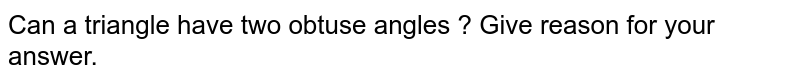 Can a triangle have two obtuse angles ? Give reason for your answer.