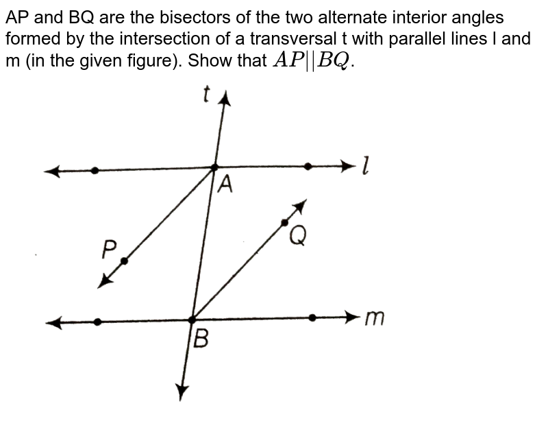 """AP and BQ are the bisectors of the two alternate interior angles formed by the intersection of a transversal t with parallel lines l and m (in the given figure). Show that `AP