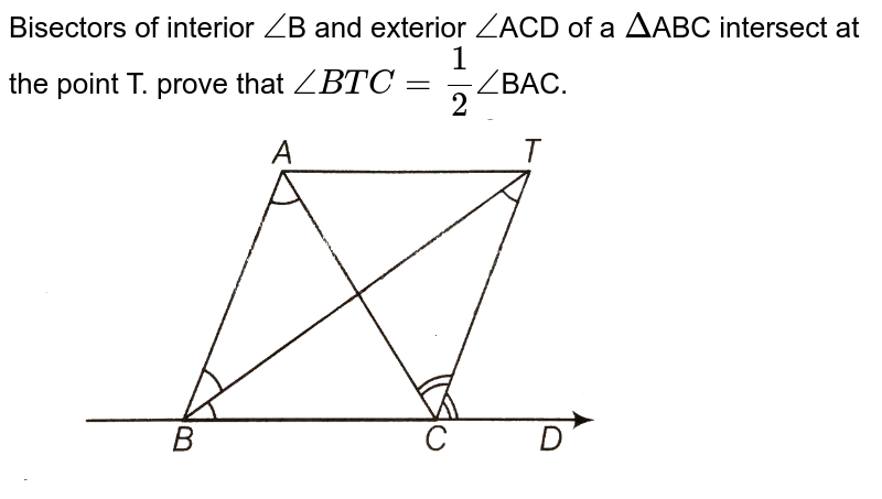 """Bisectors of interior `/_`B and exterior `/_`ACD of a `Delta`ABC intersect at the point T. prove that `/_BTC = 1/2 /_`BAC.  <br> <img src=""""https://d10lpgp6xz60nq.cloudfront.net/physics_images/ARH_NCERT_EXE_MATH_IX_C06_S01_029_Q01.png"""" width=""""80%"""">"""