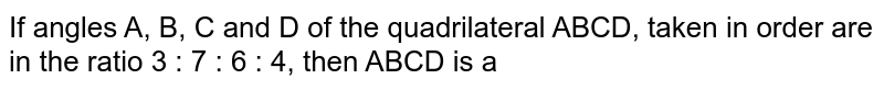 If angles A, B, C and D of the quadrilateral ABCD, taken in order are in the ratio 3 : 7 : 6 : 4, then ABCD is a