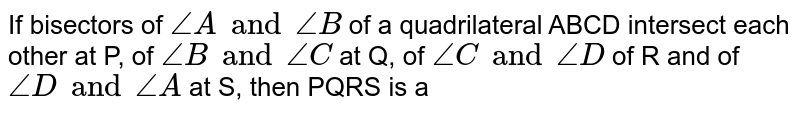 If bisectors of `angleA and angleB ` of a quadrilateral ABCD intersect each other at P, of `angleB and angleC` at Q,  of `angleC and angleD` of R and of `angleD and angleA` at S, then  PQRS is a