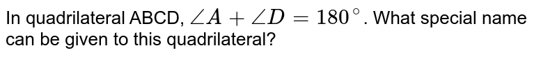 In quadrilateral ABCD, `angleA+angleD= 180^(@)`. What special name can be given to this quadrilateral?