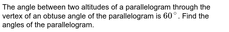 The angle between two altitudes of a parallelogram through the vertex of an obtuse angle of the parallelogram is `60^(@)`. Find the angles of the parallelogram.