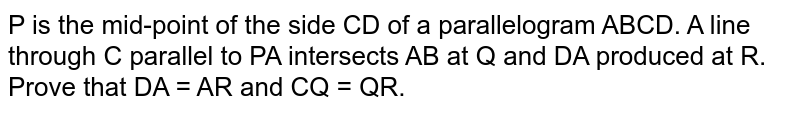 P is the mid-point of the side CD of a parallelogram ABCD. A line through C parallel to PA intersects AB at Q and DA produced at R. Prove that DA = AR and CQ = QR.
