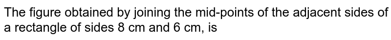 The figure obtained by joining the mid-points of the adjacent sides of a rectangle of sides 8 cm and 6 cm, is