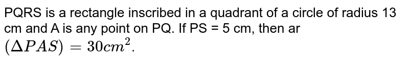PQRS is a rectangle inscribed in a quadrant of a circle of radius 13 cm and A is any point on PQ. If PS = 5 cm, then ar `(DeltaPAS) = 30 cm^(2)`.