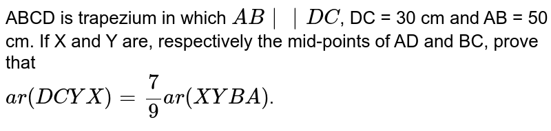 ABCD is trapezium in which `AB||DC`, DC = 30 cm and AB = 50 cm. If X and Y are, respectively the mid-points of AD and BC, prove that  <br> `ar (DCYX) = (7)/(9) ar (XYBA)`.
