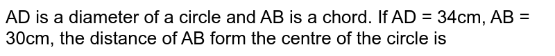 AD is a diameter of a circle and AB is a chord. If AD = 34cm, AB = 30cm, the distance of AB form the centre of the circle is