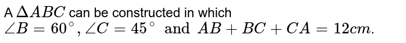 A `DeltaABC` can be constructed in which `angleB = 60^(@), angleC = 45^(@) and AB + BC + CA = 12 cm`.