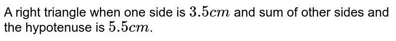 A right triangle when one side is `3.5cm` and sum of other sides and the hypotenuse is `5.5cm`.