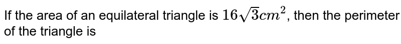 If the area of an equilateral triangle is `16sqrt3 cm^(2)`, then the perimeter of the triangle is