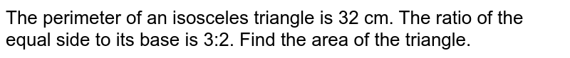 The perimeter of an isosceles triangle is 32 cm. The ratio of the equal side to its base is 3:2. Find the area of the triangle.