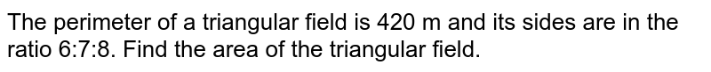 The perimeter of a triangular field is 420 m and its sides are in the ratio 6:7:8. Find the area of the triangular field.
