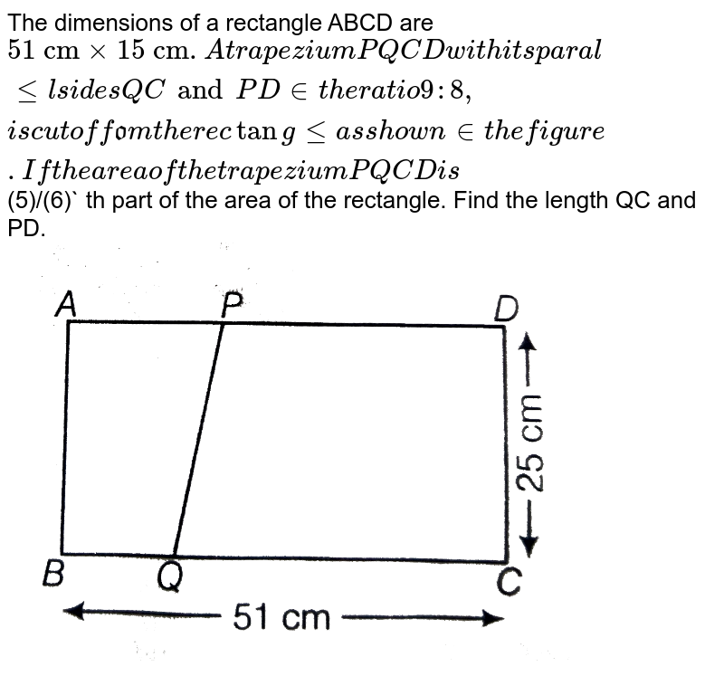 """The dimensions of a rectangle ABCD are `""""51 cm"""" xx """"15 cm"""". A trapezium PQCD with its parallel sides QC and PD in the ratio 9:8, is cut off from the rectangle as shown in the figure. If the area of the trapezium PQCD is `(5)/(6)` th part of the area of the rectangle. Find the length QC and PD. <br> <img src=""""https://d10lpgp6xz60nq.cloudfront.net/physics_images/ARH_NCERT_EXE_MATH_IX_C12_S01_035_Q01.png"""" width=""""80%"""">"""
