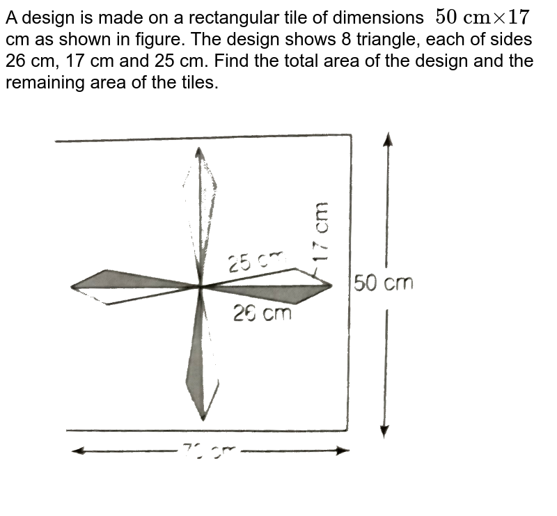 """A design is made on a rectangular tile of dimensions `""""50 cm"""" xx """"17""""` cm as shown in figure. The design shows 8 triangle, each of sides 26 cm, 17 cm and 25 cm. Find the total area of the design and the remaining area of the tiles. <br> <img src=""""https://d10lpgp6xz60nq.cloudfront.net/physics_images/ARH_NCERT_EXE_MATH_IX_C12_S01_036_Q01.png"""" width=""""80%"""">"""