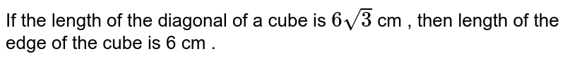 If the length  of the diagonal of a cube is `6sqrt(3)` cm , then length  of  the edge  of the cube is 6 cm .