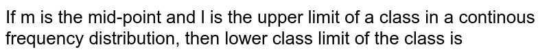 If m is the mid-point and l is the upper limit of a class in a continous frequency distribution, then lower class limit of the class is