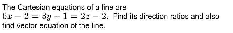 The Cartesian equations of a line are `6x-2=3y+1=2z-2.` Find its direction ratios and also find vector   equation of the line.