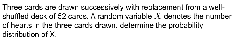Three cards are drawn successively with replacement from a   well-shuffled deck of 52 cards. A random variable `X` denotes the number of hearts in the three cards drawn. determine the   probability distribution of X.