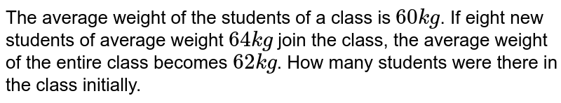 The average weight of the students of a class is `60kg`. If eight new students of average weight `64 kg` join the class, the average weight of the entire class becomes `62 kg`. How many students were there in the class initially.