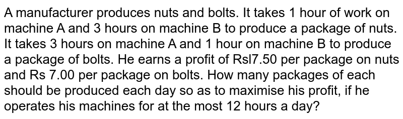 A manufacturer produces nuts and   bolts. It takes 1 hour of work on machine A and 3 hours on machine B to   produce a package of nuts. It takes 3 hours on machine A and 1 hour on   machine B to produce a package of bolts. He earns a profit of Rsl7.50 per   package on nuts and Rs 7.00 per package on bolts. How many packages of each   should be produced each day so as to maximise his profit, if he operates his   machines for at the most 12 hours a day?