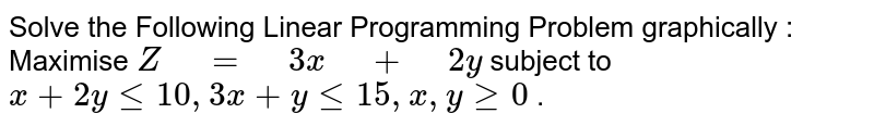"""Solve the Following Linear Programming Problem   graphically :  Maximise `Z"""" """"="""" """"3x"""" """"+"""" """"2y`  subject to `x+2ylt=10 ,""""""""""""""""3x+ylt=15 ,""""""""x ,""""""""ygeq0` ."""