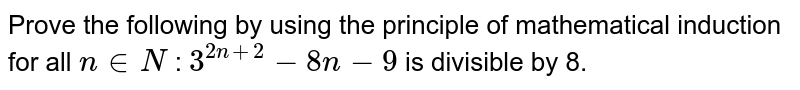 Prove the following by using the principle of   mathematical induction for all `n in  N` : `3^(2n+2)-8n-9` is   divisible by 8.