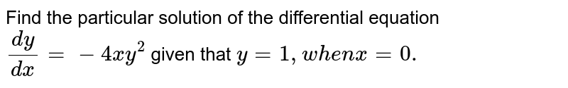 Find the particular solution of the differential   equation `(dy)/(dx)=-4x y^2` given that `y=1,w h e nx=0.`