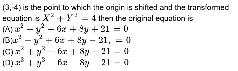 (3,-4) is the point to which the origin is shifted and the transformed equation is `X^(2)+Y^(2)=4` then the original equation is <br>(A) `x^(2)+y^(2)+6x+8y+21=0`<br> (B)`x^(2)+y^(2)+6x+8y-21,=0`<br> (C) `x^(2)+y^(2)-6x+8y+21=0`<br>(D) `x^(2)+y^(2)-6x-8y+21=0`