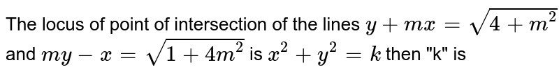 """The locus of point of intersection of the lines `y+mx=sqrt(4+m^(2))` and `my-x=sqrt(1+4m^(2))` is `x^(2)+y^(2)=k` then """"k"""" is"""