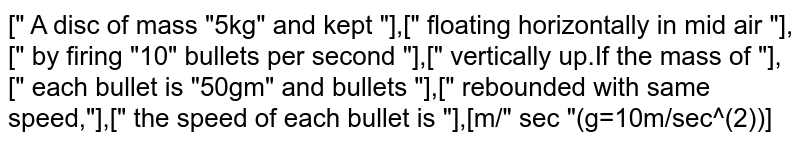 """["""" A disc of mass """"5kg"""" and kept """"],["""" floating horizontally in mid air """"],["""" by firing """"10"""" bullets per second """"],["""" vertically up.If the mass of """"],["""" each bullet is """"50gm"""" and bullets """"],["""" rebounded with same speed,""""],["""" the speed of each bullet is """"],[m/"""" sec """"(g=10m/sec^(2))]"""