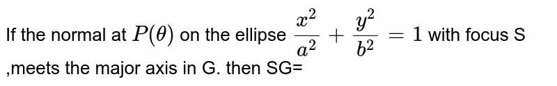 If the normal at `P(theta)` on the ellipse `x^(2)/a^(2)+y^(2)/b^(2)=1` with  focus S ,meets the major axis in G. then SG=