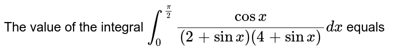 The value of the integral `int_(0)^(pi/2)(cos x)/((2+sin x)(4+sin x))dx` equals