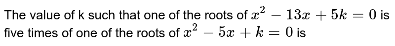The value of k such that one of the roots of `x^(2)-13x+5k=0` is five times of one of the roots of `x^(2)-5x+k=0` is