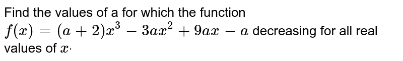 Find the values of a for which the function `f(x)=(a+2)x^3-3a x^2+9a x-a` decreasing for all real values of `xdot`